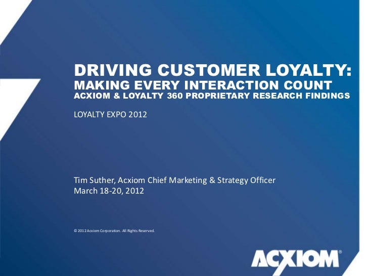 DRIVING CUSTOMER LOYALTY:MAKING EVERY INTERACTION COUNTACXIOM & LOYALTY 360 PROPRIETARY RESEARCH FINDINGSLOYALTY EXPO 2012...