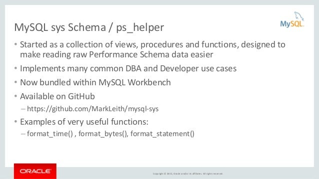 Copyright © 2015, Oracle and/or its affiliates. All rights reserved. MySQL sys Schema / ps_helper • Started as a collectio...