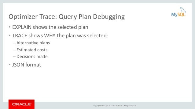 Copyright © 2015, Oracle and/or its affiliates. All rights reserved. Optimizer Trace: Query Plan Debugging • EXPLAIN shows...