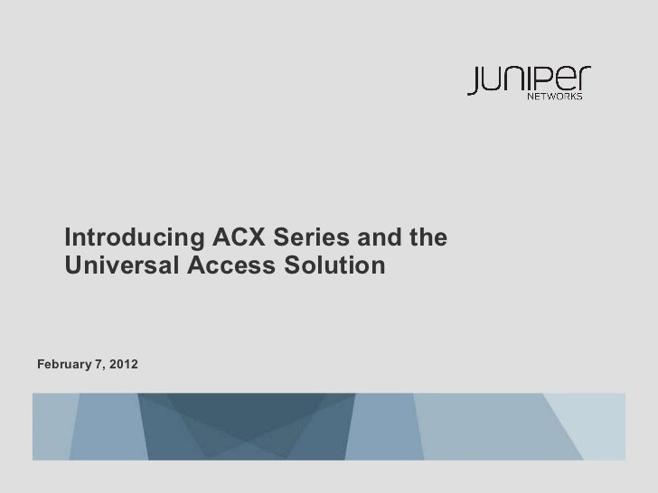 February 7, 2012  Introducing ACX Series and the  Universal Access Solution
