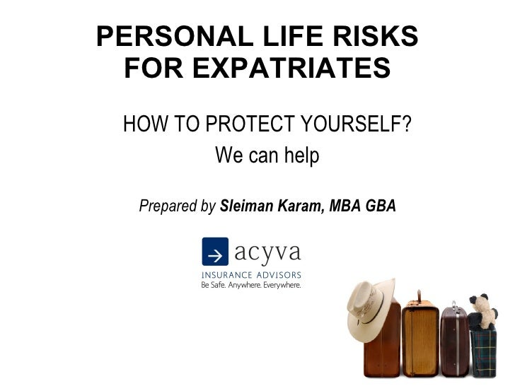 PERSONAL LIFE RISKS FOR EXPATRIATES HOW TO PROTECT YOURSELF? We can help Prepared by  Sleiman Karam, MBA GBA