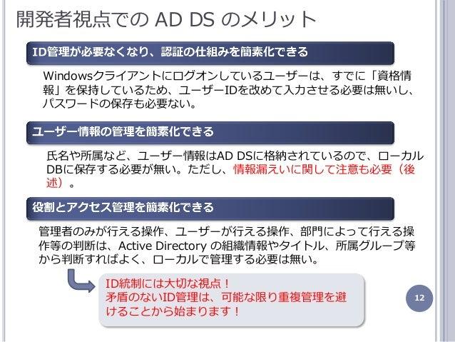 12 開発者視点での AD DS のメリット Windowsクラゕントにログオンしているユーザーは、すでに「資格情 報」を保持しているため、ユーザーIDを改めて入力させる必要は無いし、 パスワードの保存も必要ない。 管理者のみが行える操作、ユ...