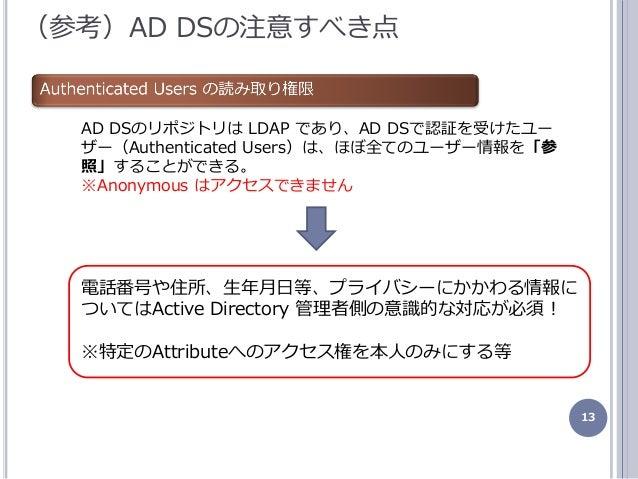 13 (参考)AD DSの注意すべき点 AD DSのリポジトリは LDAP であり、AD DSで認証を受けたユー ザー(Authenticated Users)は、ほぼ全てのユーザー情報を「参 照」することができる。 ※Anonymous はゕ...