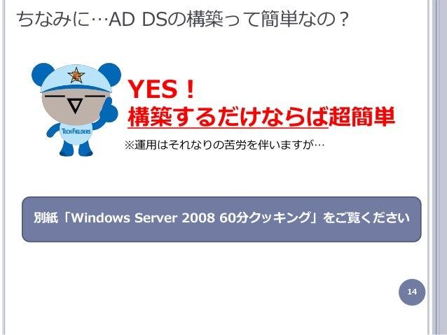 14 ちなみに…AD DSの構築って簡単なの? YES! 構築するだけならば超簡単 ※運用はそれなりの苦労を伴いますが… 別紙「Windows Server 2008 60分クッキング」をご覧ください