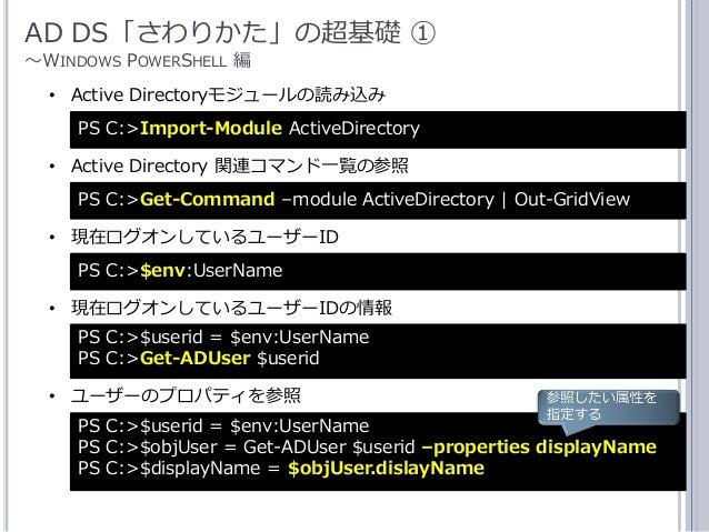 16 AD DS「さわりかた」の超基礎 ① ~WINDOWS POWERSHELL 編 PS C:>$env:UserName • 現在ログオンしているユーザーID PS C:>Import-Module ActiveDirectory • A...