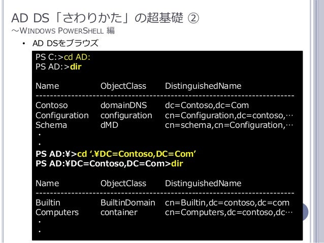 17 AD DS「さわりかた」の超基礎 ② ~WINDOWS POWERSHELL 編 PS C:>cd AD: PS AD:>dir Name ObjectClass DistinguishedName -------------------...