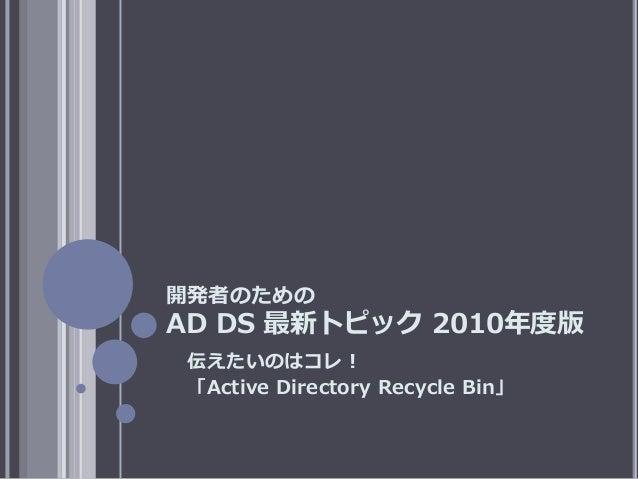 開発者のための AD DS 最新トピック 2010年度版 伝えたいのはコレ! 「Active Directory Recycle Bin」