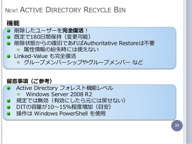 21 NEW! ACTIVE DIRECTORY RECYCLE BIN 機能 削除したユーザーを完全復活! 既定で180日間保持(変更可能) 削除状態からの復旧であればAuthoritative Restoreは不要 属性情報の紛失時には使え...