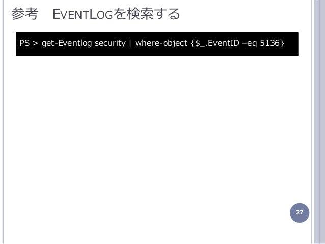 27 参考 EVENTLOGを検索する PS > get-Eventlog security   where-object {$_.EventID –eq 5136}