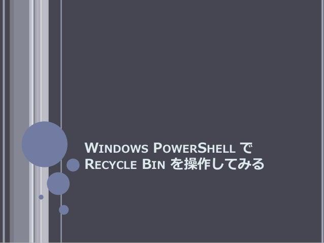 WINDOWS POWERSHELL で RECYCLE BIN を操作してみる