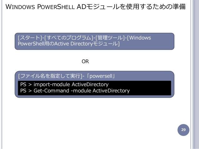 29 [フゔル名を指定して実行]-「powersell」 WINDOWS POWERSHELL ADモジュールを使用するための準備 PS > import-module ActiveDirectory PS > Get-Command -mo...