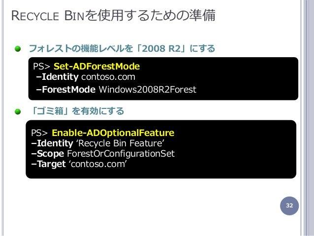 32 RECYCLE BINを使用するための準備 フォレストの機能レベルを「2008 R2」にする 「ゴミ箱」を有効にする PS> Set-ADForestMode –Identity contoso.com –ForestMode Windo...