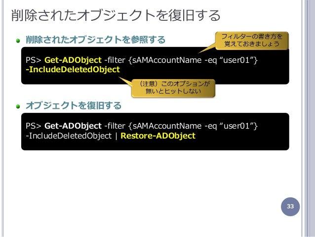 """33 削除されたオブジェクトを復旧する 削除されたオブジェクトを参照する オブジェクトを復旧する PS> Get-ADObject -filter {sAMAccountName -eq """"user01""""} -IncludeDeletedObj..."""