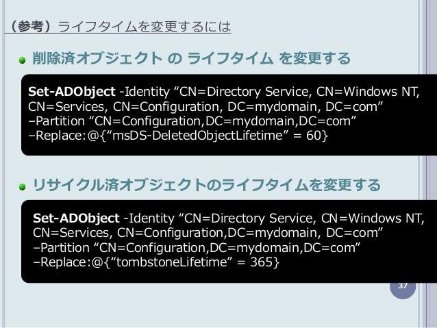 """37 削除済オブジェクト の ライフタイム を変更する リサイクル済オブジェクトのライフタイムを変更する (参考)ラフタムを変更するには Set-ADObject -Identity """"CN=Directory Service, CN=Wi..."""
