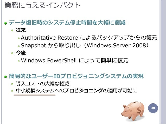 38 業務に与えるンパクト データ復旧時のシステム停止時間を大幅に削減 従来 Authoritative Restore によるバックゕップからの復元 Snapshot から取り出し(Windows Server 2008) 今後 Windo...