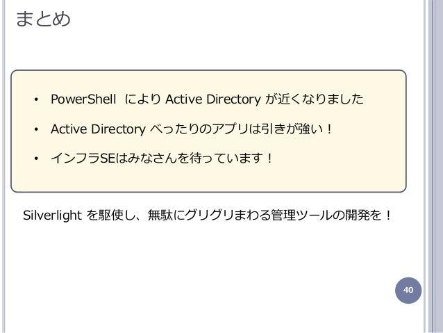 40 まとめ • PowerShell により Active Directory が近くなりました • Active Directory べったりのゕプリは引きが強い! • ンフラSEはみなさんを待っています! Silverlight を駆使...