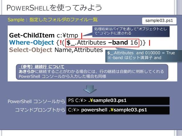 44 POWERSHELLを使ってみよう Sample : 指定したフォルダのフゔル一覧 Get-ChildItem c:¥tmp   Where-Object {!( $_.Attributes –band 16 )}   Select-O...