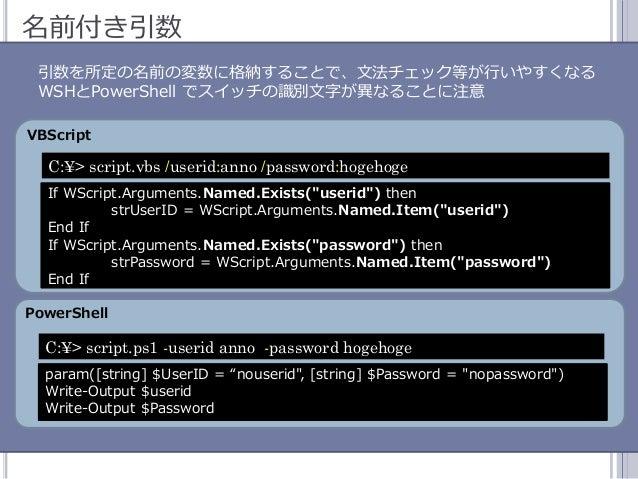 47 名前付き引数 引数を所定の名前の変数に格納することで、文法チェック等が行いやすくなる WSHとPowerShell でスッチの識別文字が異なることに注意 VBScript PowerShell If WScript.Arguments....