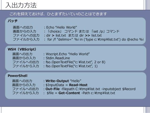 """49 入出力方法 これを抑えておけば、ひとまずたいていのことはできます バッチ 画面への出力 :Echo """"Hello World"""" 画面からの入力 :「choice」 コマンド または 「set /p」コマンド フゔルへの出力 :dir >..."""