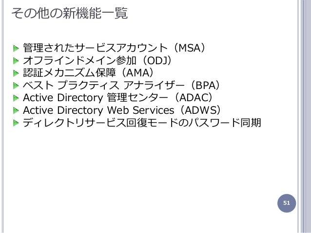 51 その他の新機能一覧 管理されたサービスゕカウント(MSA) オフランドメン参加(ODJ) 認証メカニズム保障(AMA) ベスト プラクテゖス ゕナラザー(BPA) Active Directory 管理センター(ADAC) Acti...