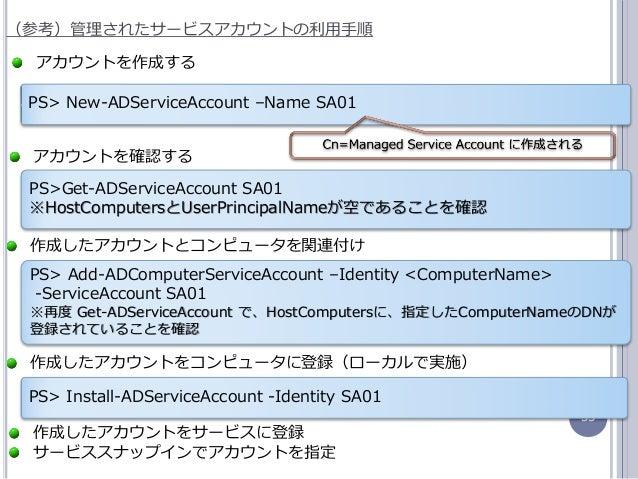 53 (参考)管理されたサービスゕカウントの利用手順 PS> New-ADServiceAccount –Name SA01 ゕカウントを作成する 作成したゕカウントとコンピュータを関連付け PS> Add-ADComputerServiceA...