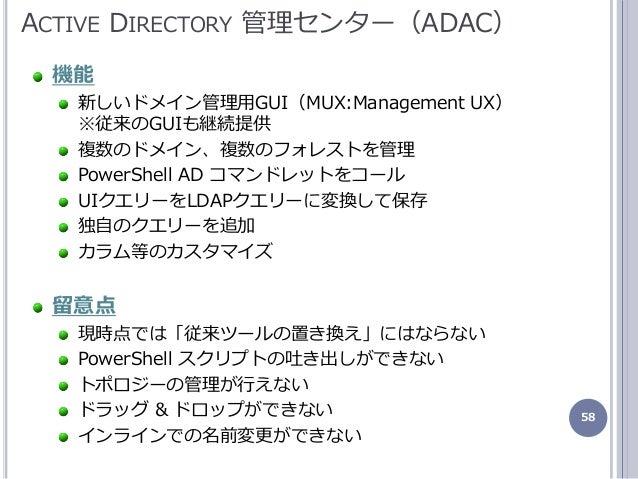 58 機能 新しいドメン管理用GUI(MUX:Management UX) ※従来のGUIも継続提供 複数のドメン、複数のフォレストを管理 PowerShell AD コマンドレットをコール UIクエリーをLDAPクエリーに変換して保存 独...