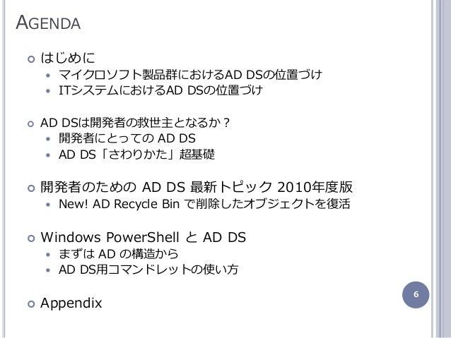 6 AGENDA  はじめに  マクロソフト製品群におけるAD DSの位置づけ  ITシステムにおけるAD DSの位置づけ  AD DSは開発者の救世主となるか?  開発者にとっての AD DS  AD DS「さわりかた」超基礎 ...