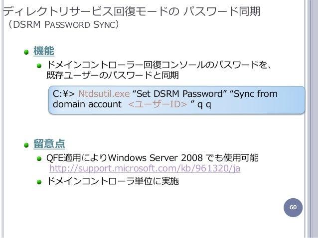 60 機能 ドメンコントローラー回復コンソールのパスワードを、 既存ユーザーのパスワードと同期 留意点 QFE適用によりWindows Server 2008 でも使用可能 http://support.microsoft.com/kb/96...
