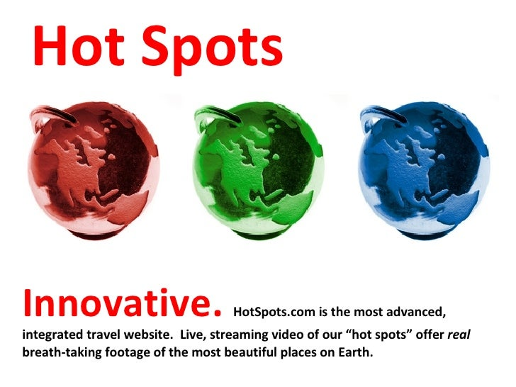 """Innovative.  HotSpots.com is the most advanced, integrated travel website.  Live, streaming video of our """"hot spots"""" offer..."""