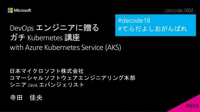 DevOps エンジニアに贈る ガチ Kubernetes 講座 with Azure Kubernetes Service (AKS) 寺田 佳央 日本マイクロソフト株式会社 コマーシャルソフトウェアエンジニアリング本部 シニア Java エ...