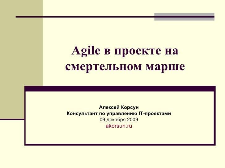 Agile в проекте на смертельном марше Алексей Корсун Консультант   по управлению  IT -проектами 09 декабря  200 9 akorsun.ru