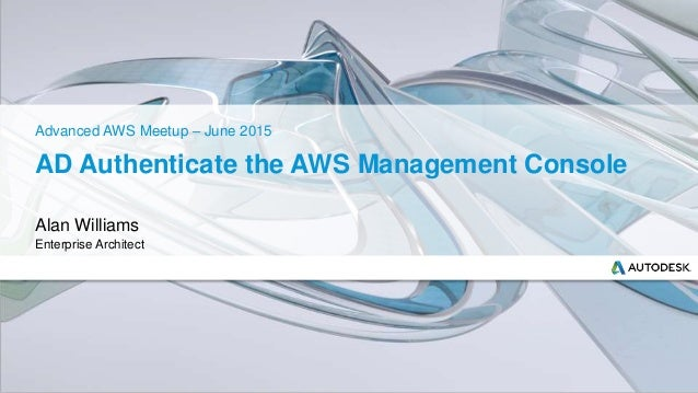 AD Authenticate the AWS Management Console Alan Williams Enterprise Architect Advanced AWS Meetup – June 2015