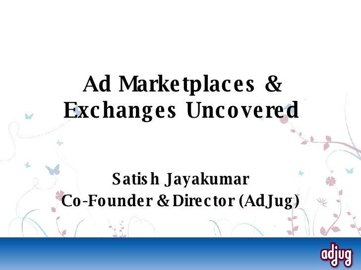 Ad Marketplaces & Exchanges Uncovered <ul><ul><li>Satish Jayakumar </li></ul></ul><ul><ul><li>Co-Founder & Director (AdJug...