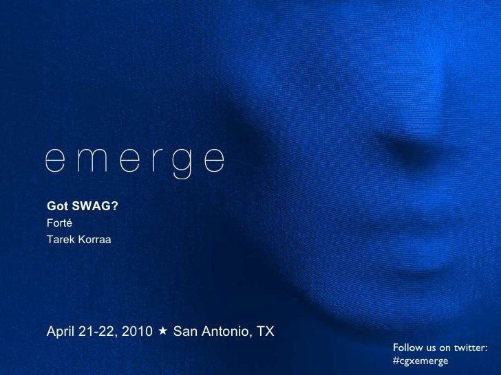 April 21-22, 2010    San Antonio, TX Got SWAG? Fort é Tarek Korraa Follow us on twitter: #cgxemerge