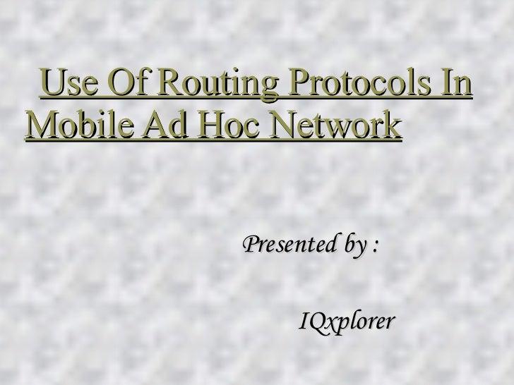Use Of Routing Protocols In Mobile Ad Hoc Network   <ul><li>Presented by : </li></ul><ul><li>IQxplorer </li></ul>