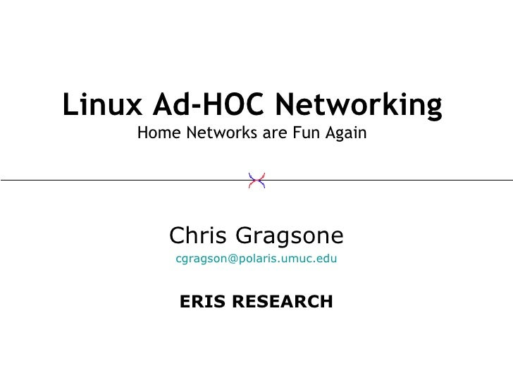 Linux Ad-HOC Networking Home Networks are Fun Again Chris Gragsone [email_address] ERIS RESEARCH