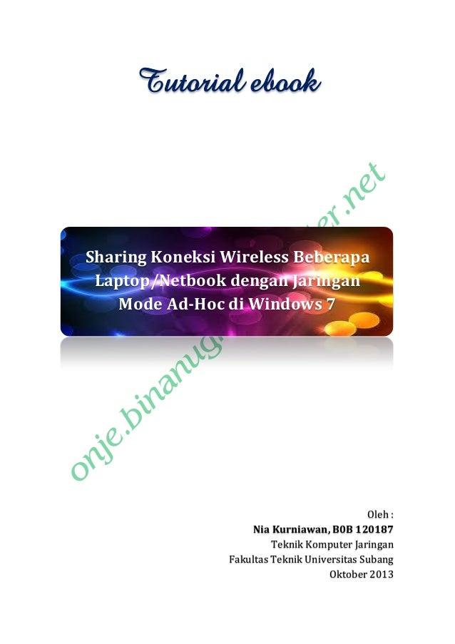 Tutorial ebook  Sharing Koneksi Wireless Beberapa Laptop/Netbook dengan Jaringan Mode Ad-Hoc di Windows 7  Oleh : Nia Kurn...