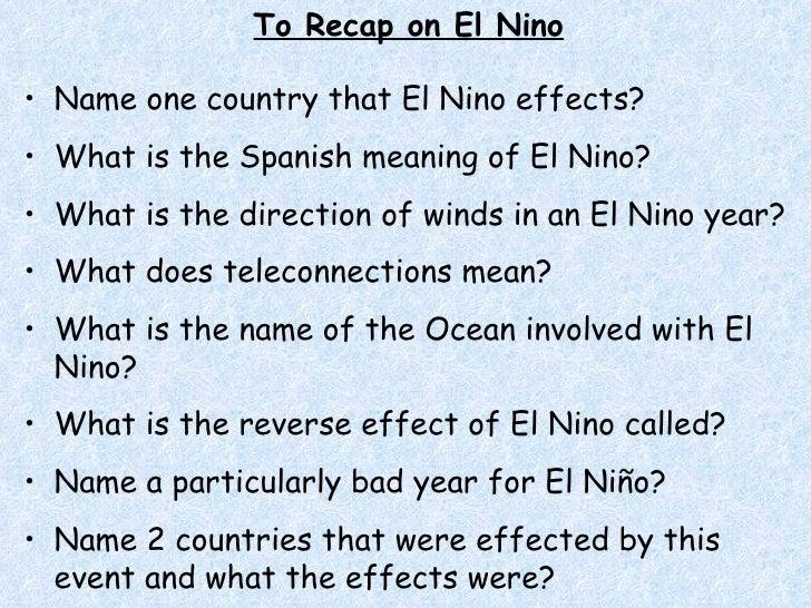 To Recap on El Nino <ul><li>Name one country that El Nino effects? </li></ul><ul><li>What is the Spanish meaning of El Nin...