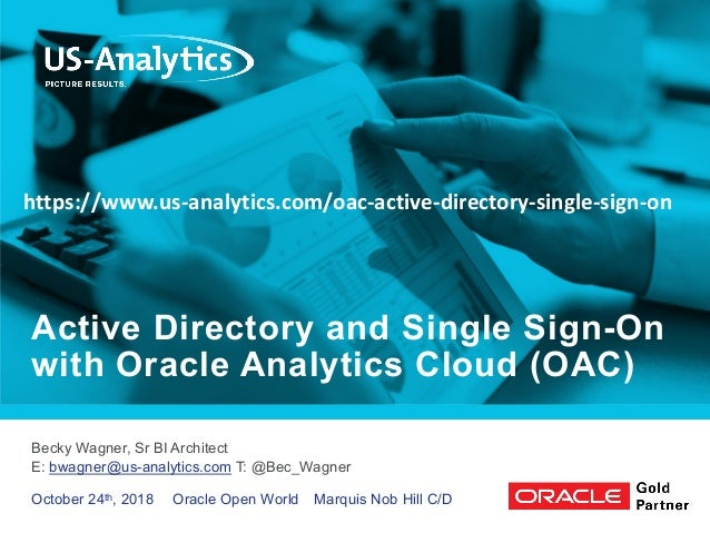 Becky Wagner, Sr BI Architect E: bwagner@us-analytics.com T: @Bec_Wagner Active Directory and Single Sign-On with Oracle A...