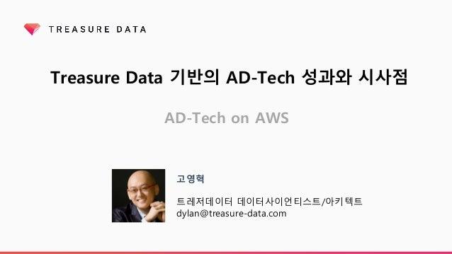 Treasure Data 기반의 AD-Tech 성과와 시사점 AD-Tech on AWS 고영혁 트레저데이터 데이터사이언티스트/아키텍트 dylan@treasure-data.com