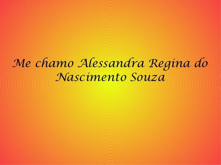 Me chamo Alessandra Regina do Nascimento Souza