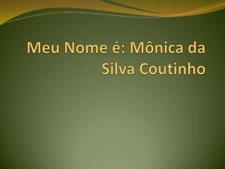 Meu Nome é: Mônica da Silva Coutinho<br />