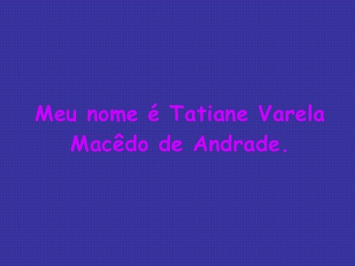 Meu nome é Tatiane Varela Macêdo de Andrade.
