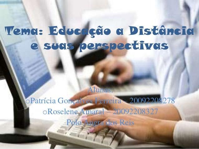 Tema: Educação a Distância   e suas perspectivas                    Alunas:  oPatrícia Gonçalves Ferreira – 20092208278   ...