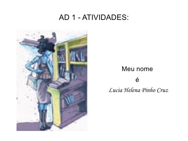 AD 1 - ATIVIDADES: <ul>Meu nome  é  Lucia Helena Pinho Cruz </ul>