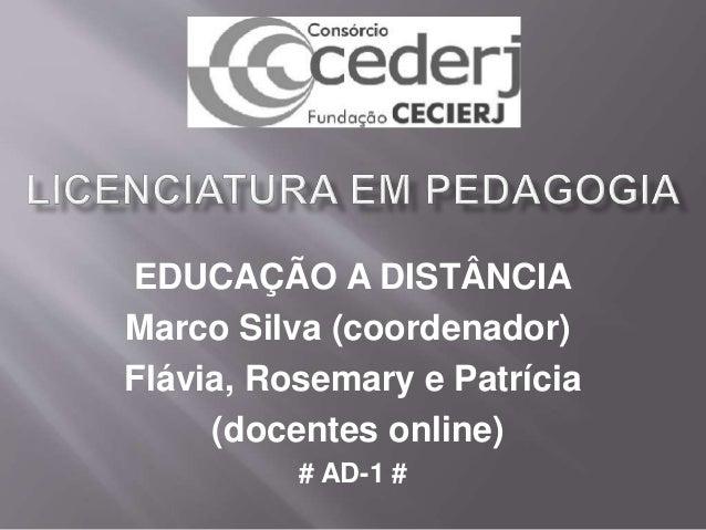 EDUCAÇÃO A DISTÂNCIA Marco Silva (coordenador) Flávia, Rosemary e Patrícia (docentes online) # AD-1 #