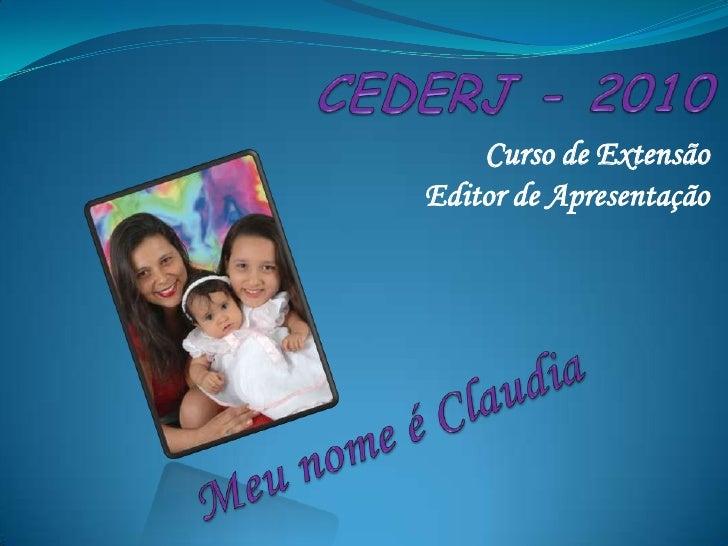CEDERJ - 2010<br />Curso de Extensão<br />Editor de Apresentação<br />Meu nome é Claudia<br />