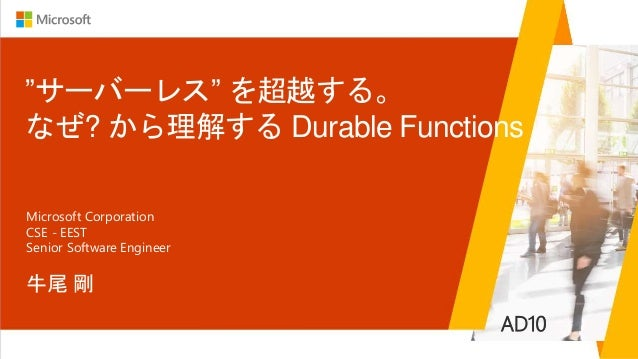 """サーバーレス"" を超越する。 なぜ? から理解する Durable Functions 牛尾 剛 Microsoft Corporation CSE - EEST Senior Software Engineer AD10"