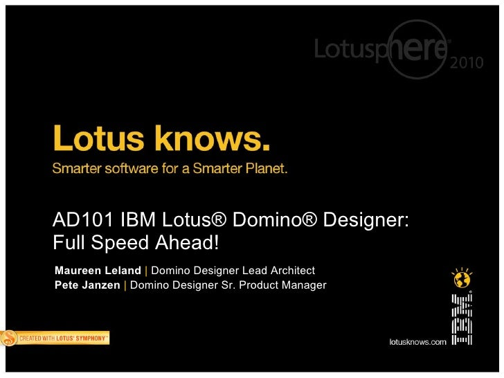AD101 IBM Lotus® Domino® Designer: Full Speed Ahead!            I   Maureen Leland | Domino Designer Lead Architect Pete J...