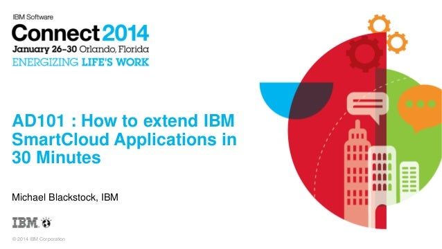 © 2014 IBM Corporation AD101 : How to extend IBM SmartCloud Applications in 30 Minutes Michael Blackstock, IBM